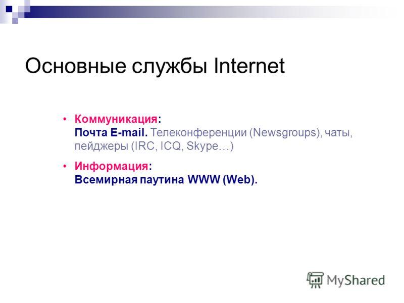 Основные службы Internet Коммуникация: Почта E-mail. Телеконференции (Newsgroups), чаты, пейджеры (IRC, ICQ, Skype…) Информация: Всемирная паутина WWW (Web).