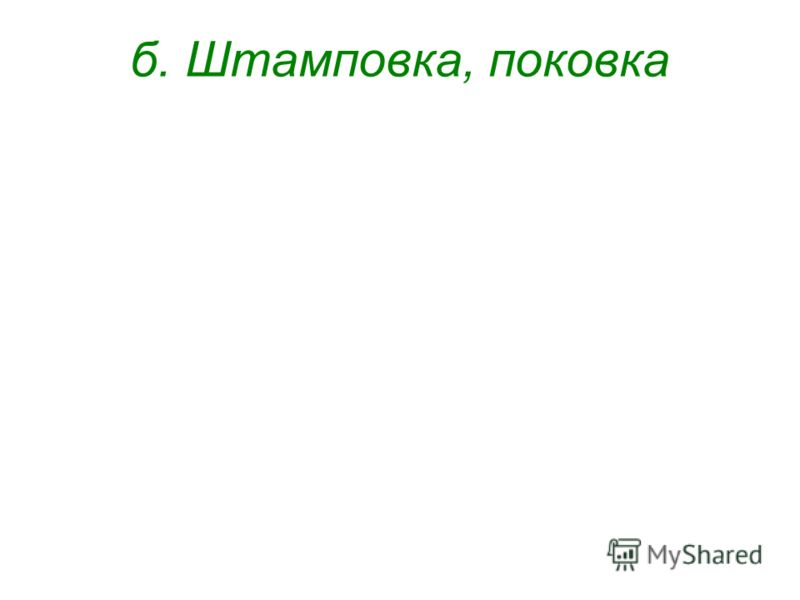 б. Штамповка, поковка