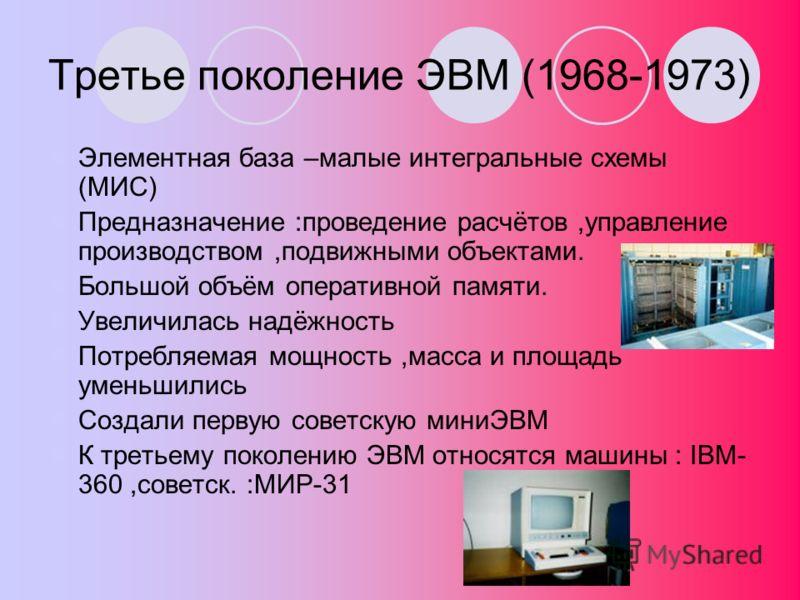Третье поколение ЭВМ (1968-1973) Элементная база –малые интегральные схемы (МИС) Предназначение :проведение расчётов,управление производством,подвижными объектами. Большой объём оперативной памяти. Увеличилась надёжность Потребляемая мощность,масса и