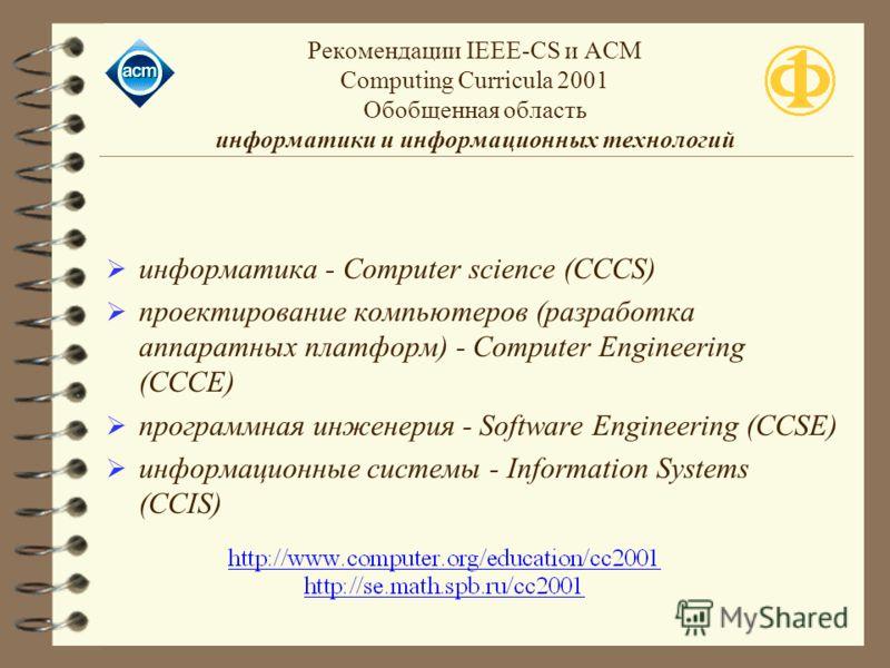 Рекомендации IEEE-CS и ACM Computing Curricula 2001 Обобщенная область информатики и информационных технологий информатика - Computer science (CCCS) проектирование компьютеров (разработка аппаратных платформ) - Computer Engineering (CCCE) программная