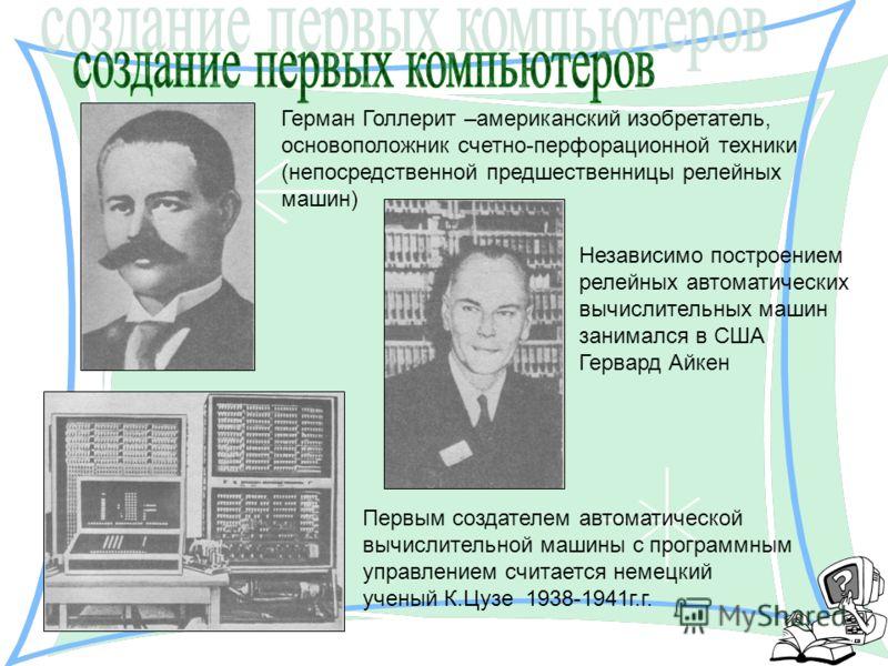 Герман Голлерит –американский изобретатель, основоположник счетно-перфорационной техники (непосредственной предшественницы релейных машин) Первым создателем автоматической вычислительной машины с программным управлением считается немецкий ученый К.Цу