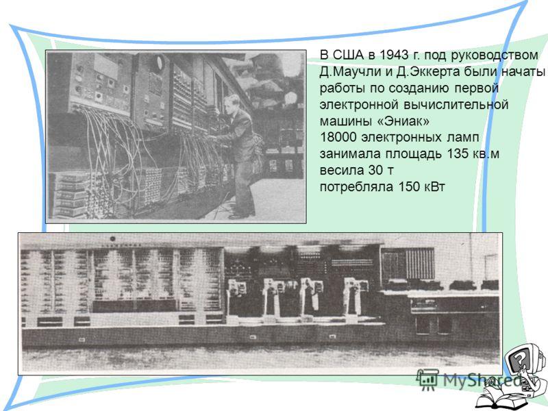 В США в 1943 г. под руководством Д.Маучли и Д.Эккерта были начаты работы по созданию первой электронной вычислительной машины «Эниак» 18000 электронных ламп занимала площадь 135 кв.м весила 30 т потребляла 150 кВт