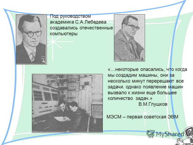 МЭСМ – первая советская ЭВМ Под руководством академика С.А.Лебедева создавались отечественные компьютеры «…некоторые опасались, что когда мы создадим машины, они за несколько минут перерешают все задачи. однако появление машин вызвало к жизни еще бол