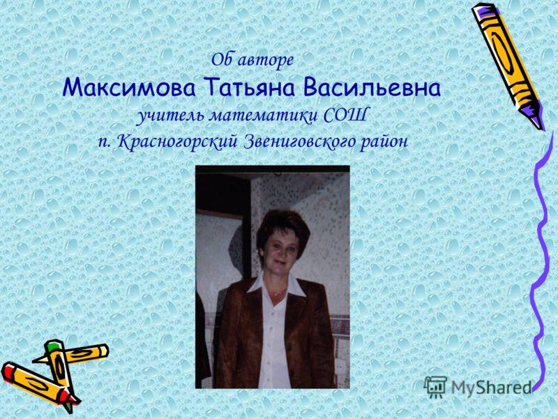 Об авторе Максимова Татьяна Васильевна учитель математики СОШ п. Красногорский Звениговского район