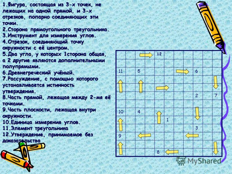 1.Фигура, состоящая из 3-х точек, не лежащих на одной прямой, и 3-х отрезков, попарно соединяющих эти точки. 2.Сторона прямоугольного треугольника. 3.Инструмент для измерения углов. 4.Отрезок, соединяющий точку окружности с её центром. 5.Два угла, у