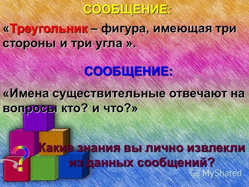 СООБЩЕНИЕ:«Треугольник – фигура, имеющая три стороны и три угла ». СООБЩЕНИЕ: «Имена существительные отвечают на вопросы кто? и что?»