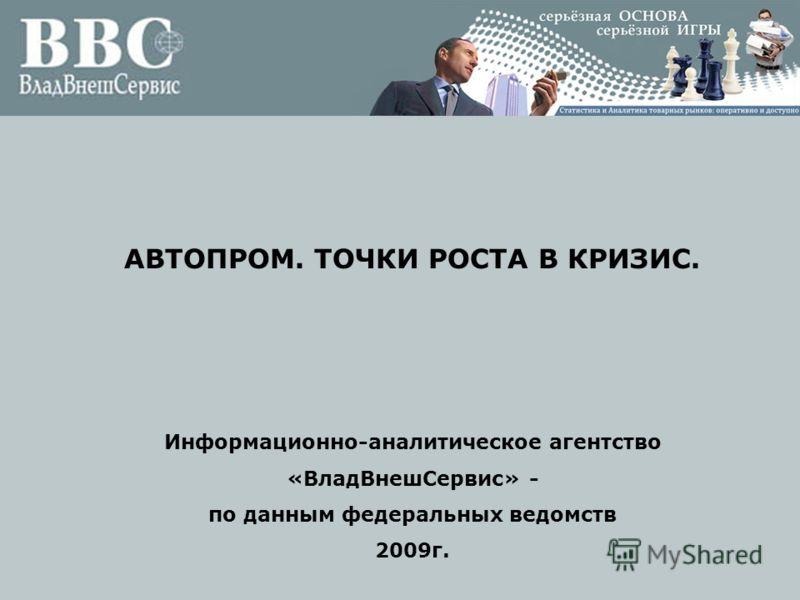 АВТОПРОМ. ТОЧКИ РОСТА В КРИЗИС. Информационно-аналитическое агентство «ВладВнешСервис» - по данным федеральных ведомств 2009г.