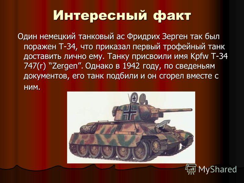 Интересный факт Один немецкий танковый ас Фридрих Зерген так был поражен Т-34, что приказал первый трофейный танк доставить лично ему. Танку присвоили имя Kpfw T-34 747(r) Zergen. Однако в 1942 году, по сведеньям документов, его танк подбили и он сго