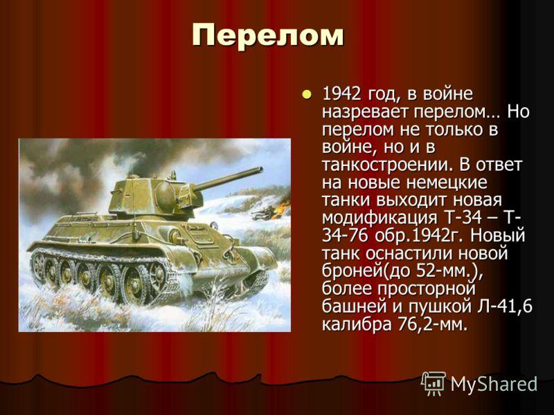 Перелом 1942 год, в войне назревает перелом… Но перелом не только в войне, но и в танкостроении. В ответ на новые немецкие танки выходит новая модификация Т-34 – Т- 34-76 обр.1942г. Новый танк оснастили новой броней(до 52-мм.), более просторной башне