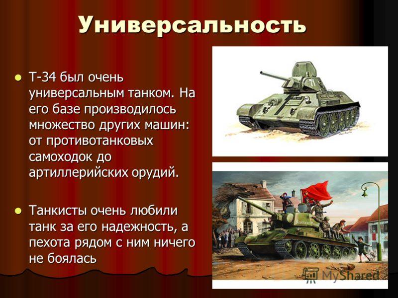 Универсальность Т-34 был очень универсальным танком. На его базе производилось множество других машин: от противотанковых самоходок до артиллерийских орудий. Т-34 был очень универсальным танком. На его базе производилось множество других машин: от пр
