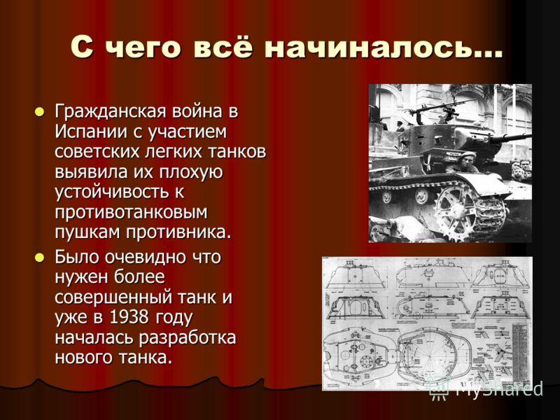 С чего всё начиналось… Гражданская война в Испании с участием советских легких танков выявила их плохую устойчивость к противотанковым пушкам противника. Гражданская война в Испании с участием советских легких танков выявила их плохую устойчивость к