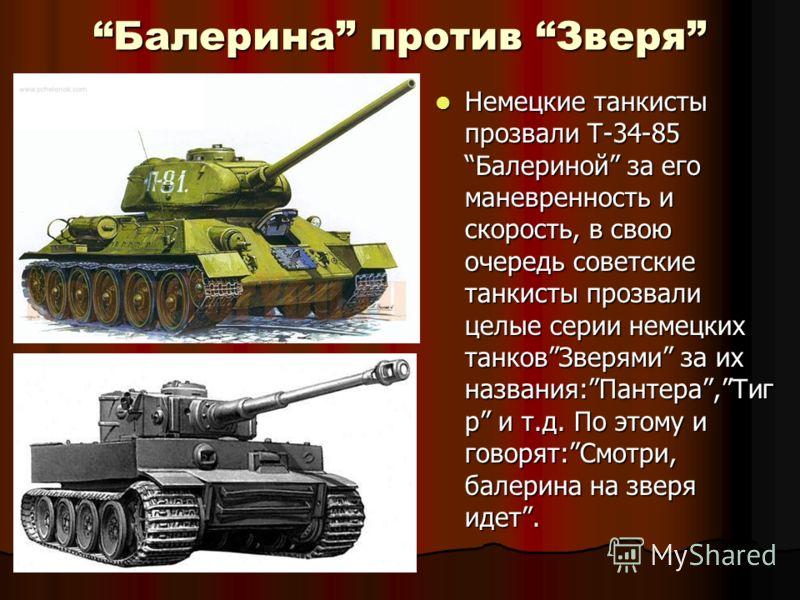 Балерина против ЗверяБалерина против Зверя Немецкие танкисты прозвали Т-34-85Балериной за его маневренность и скорость, в свою очередь советские танкисты прозвали целые серии немецких танковЗверями за их названия:Пантера,Тиг р и т.д. По этому и говор