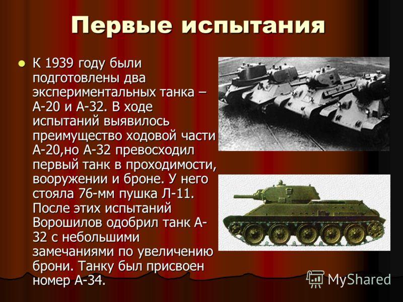 Первые испытания К 1939 году были подготовлены два экспериментальных танка – А-20 и А-32. В ходе испытаний выявилось преимущество ходовой части А-20,но А-32 превосходил первый танк в проходимости, вооружении и броне. У него стояла 76-мм пушка Л-11. П