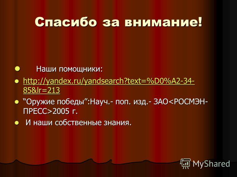 Спасибо за внимание! Наши помощники: Наши помощники: http://yandex.ru/yandsearch?text=%D0%A2-34- 85&lr=213 http://yandex.ru/yandsearch?text=%D0%A2-34- 85&lr=213 http://yandex.ru/yandsearch?text=%D0%A2-34- 85&lr=213 http://yandex.ru/yandsearch?text=%D