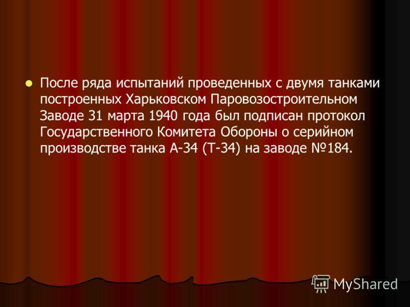 После ряда испытаний проведенных с двумя танками построенных Харьковском Паровозостроительном Заводе 31 марта 1940 года был подписан протокол Государственного Комитета Обороны о серийном производстве танка А-34 (Т-34) на заводе 184.