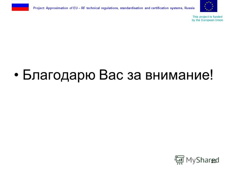 This project is funded by the European Union Project: Approximation of EU – RF technical regulations, standardisation and certification systems, Russia 20 Благодарю Вас за внимание!