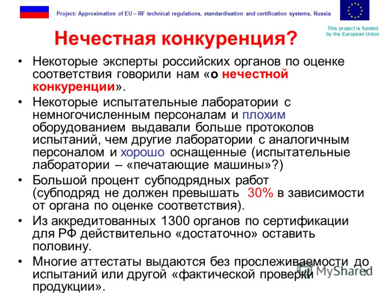 This project is funded by the European Union Project: Approximation of EU – RF technical regulations, standardisation and certification systems, Russia 7 Нечестная конкуренция? Некоторые эксперты российских органов по оценке соответствия говорили нам