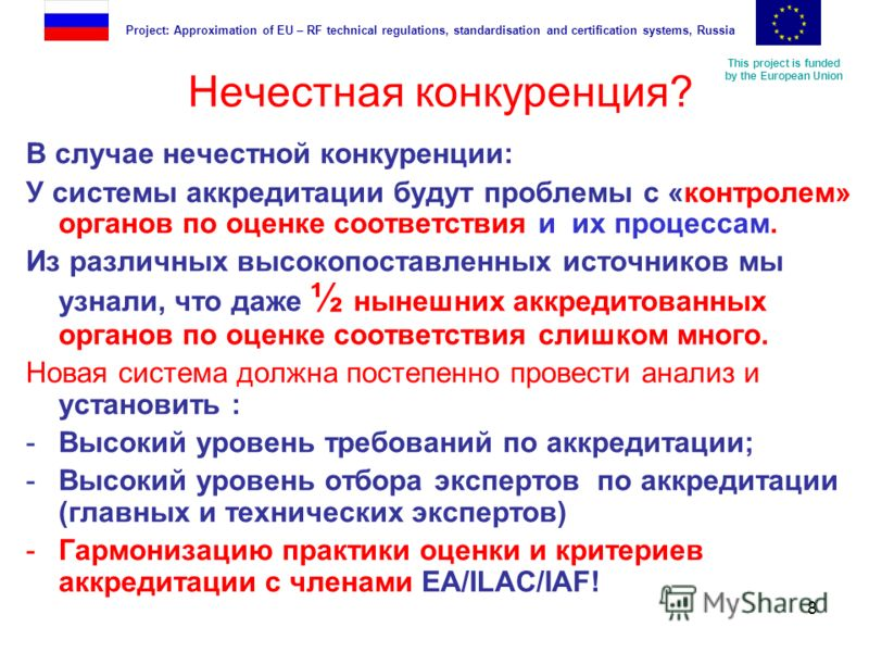 This project is funded by the European Union Project: Approximation of EU – RF technical regulations, standardisation and certification systems, Russia 8 Нечестная конкуренция? В случае нечестной конкуренции: У системы аккредитации будут проблемы с «