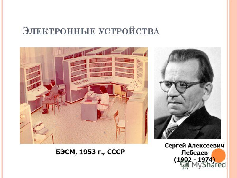 Э ЛЕКТРОННЫЕ УСТРОЙСТВА БЭСМ, 1953 г., СССР Сергей Алексеевич Лебедев (1902 - 1974)