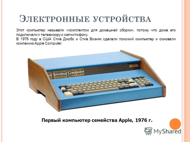Э ЛЕКТРОННЫЕ УСТРОЙСТВА Первый компьютер семейства Apple, 1976 г. Этот компьютер называли «комплектом для домашней сборки», потому что дома его подключали к телевизору и магнитофону. В 1976 году в США Стив Джобс и Стив Возняк сделали похожий компьюте