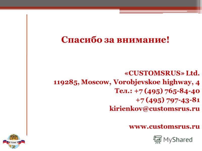 Спасибо за внимание! «CUSTOMSRUS» Ltd. 119285, Moscow, Vorobjevskoe highway, 4 Тел.: +7 (495) 765-84-40 +7 (495) 797-43-81 kirienkov@customsrus.ru www.customsrus.ru