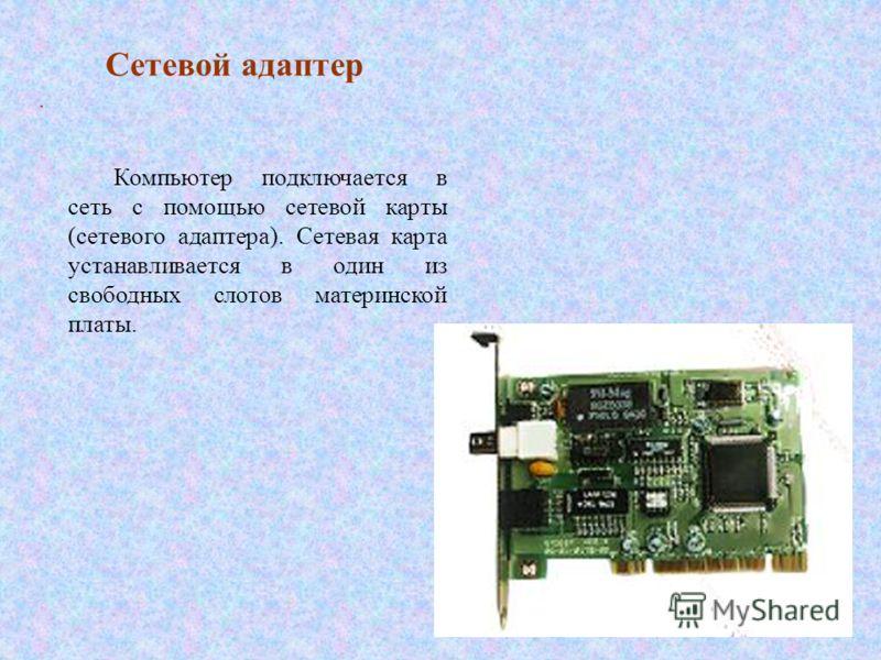 Сетевой адаптер. Компьютер подключается в сеть с помощью сетевой карты (сетевого адаптера). Сетевая карта устанавливается в один из свободных слотов материнской платы.