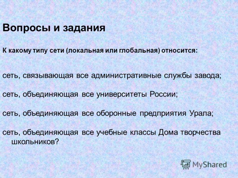 Вопросы и задания К какому типу сети (локальная или глобальная) относится: сеть, связывающая все административные службы завода; сеть, объединяющая все университеты России; сеть, объединяющая все оборонные предприятия Урала; сеть, объединяющая все уч