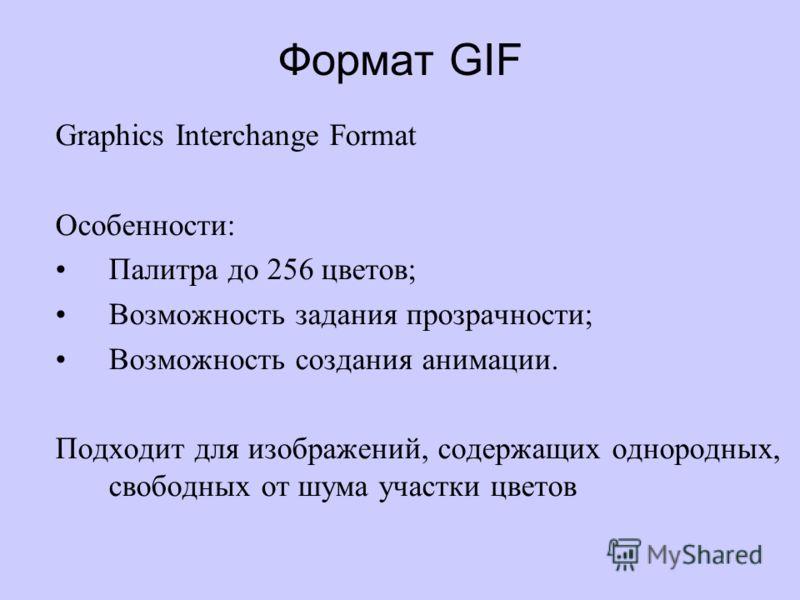 Формат GIF Graphics Interchange Format Особенности: Палитра до 256 цветов; Возможность задания прозрачности; Возможность создания анимации. Подходит для изображений, содержащих однородных, свободных от шума участки цветов