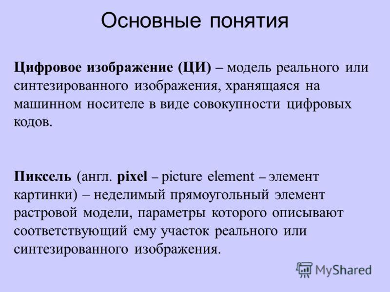 Основные понятия Цифровое изображение (ЦИ) – модель реального или синтезированного изображения, хранящаяся на машинном носителе в виде совокупности цифровых кодов. Пиксель (англ. pixel – picture element – элемент картинки) – неделимый прямоугольный э