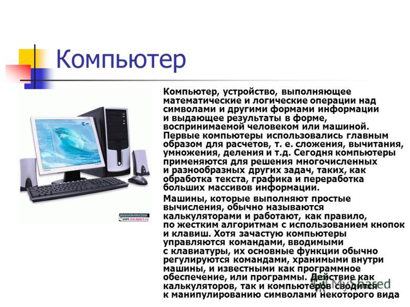 Компьютер Компьютер, устройство, выполняющее математические и логические операции над символами и другими формами информации и выдающее результаты в форме, воспринимаемой человеком или машиной. Первые компьютеры использовались главным образом для рас