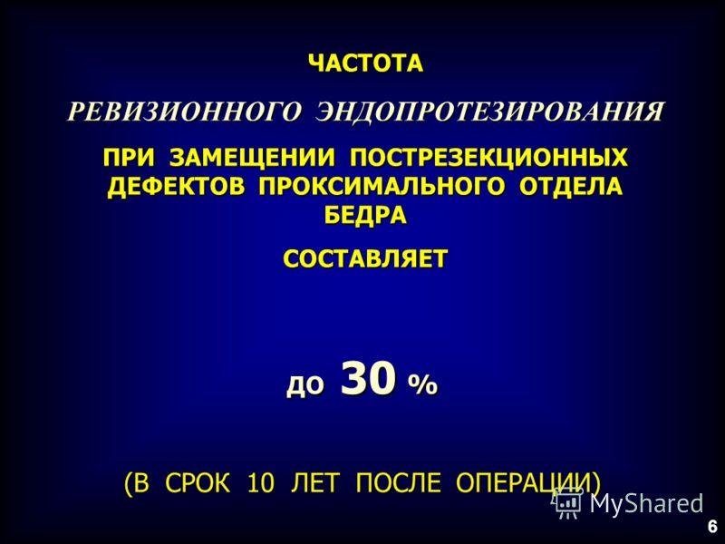 ЧАСТОТА РЕВИЗИОННОГО ЭНДОПРОТЕЗИРОВАНИЯ ПРИ ЗАМЕЩЕНИИ ПОСТРЕЗЕКЦИОННЫХ ДЕФЕКТОВ ПРОКСИМАЛЬНОГО ОТДЕЛА БЕДРА СОСТАВЛЯЕТ ДО 30 % (В СРОК 10 ЛЕТ ПОСЛЕ ОПЕРАЦИИ) 6