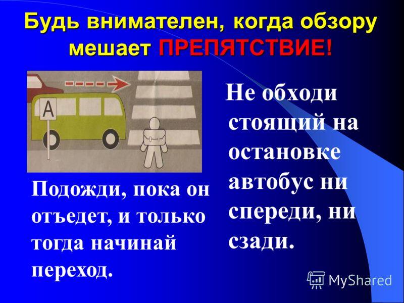 Будь особенно внимателен, когда обзору мешает ПРЕПЯТСТВИЕ! Стоящая у тротуара машина, кусты ларёк могут скрывать за собой движущийся автомобиль. Сначала убедись, что опасности нет, и только тогда переходи.