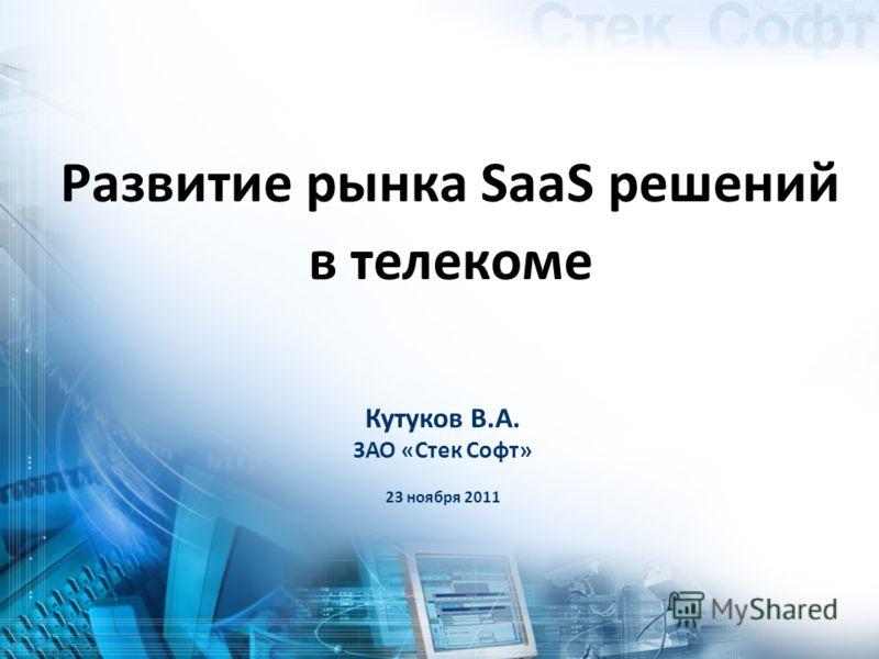 Кутуков В.А. ЗАО «Стек Софт» 23 ноября 2011 Развитие рынка SaaS решений в телекоме