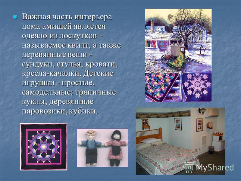 Важная часть интерьера дома амишей является одеяло из лоскутков - называемое квилт, а также деревянные вещи - сундуки, стулья, кровати, кресла-качалки. Детские игрушки - простые, самодельные: тряпичные куклы, деревянные паровозики, кубики. Важная час