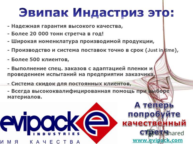 www.evipack.com - Более 20 000 тонн стретча в год! - Надежная гарантия высокого качества, - Производство и система поставок точно в срок ( Just in time ), - Более 500 клиентов, - Система скидок для постоянных клиентов, - Широкая номенклатура производ