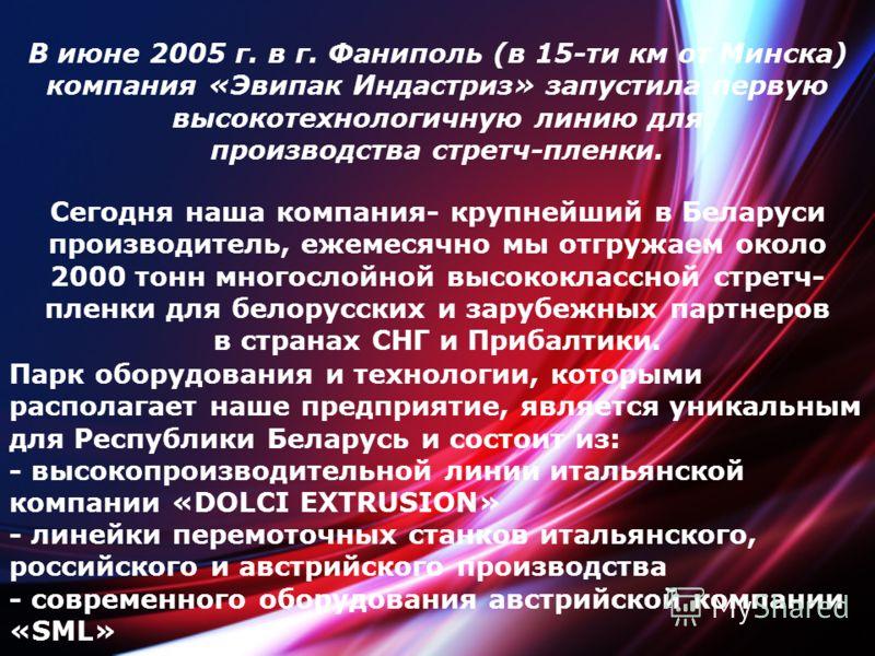 Сегодня наша компания- крупнейший в Беларуси производитель, ежемесячно мы отгружаем около 2000 тонн многослойной высококлассной стретч- пленки для белорусских и зарубежных партнеров в странах СНГ и Прибалтики. В июне 2005 г. в г. Фаниполь (в 15-ти км