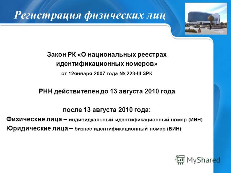 Регистрация физических лиц Закон РК «О национальных реестрах идентификационных номеров» от 12января 2007 года 223-III ЗРК РНН действителен до 13 августа 2010 года после 13 августа 2010 года: Физические лица – индивидуальный идентификационный номер (И
