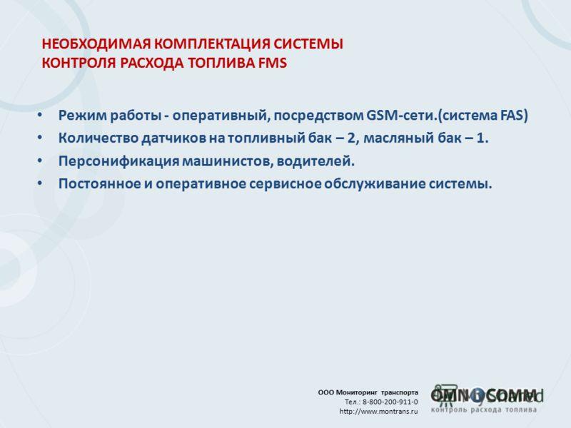 ООО Мониторинг транспорта Тел.: 8-800-200-911-0 http://www.montrans.ru НЕОБХОДИМАЯ КОМПЛЕКТАЦИЯ СИСТЕМЫ КОНТРОЛЯ РАСХОДА ТОПЛИВА FMS Режим работы - оперативный, посредством GSM-сети.(система FAS) Количество датчиков на топливный бак – 2, масляный бак