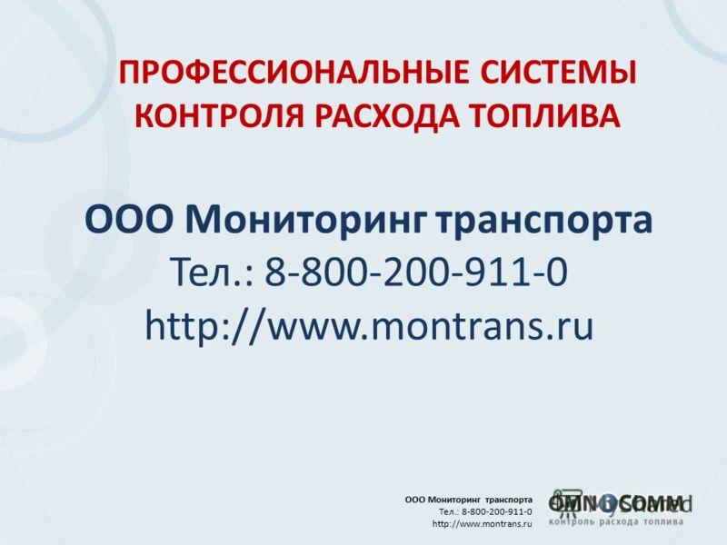 ООО Мониторинг транспорта Тел.: 8-800-200-911-0 http://www.montrans.ru ПРОФЕССИОНАЛЬНЫЕ СИСТЕМЫ КОНТРОЛЯ РАСХОДА ТОПЛИВА ООО Мониторинг транспорта Тел.: 8-800-200-911-0 http://www.montrans.ru