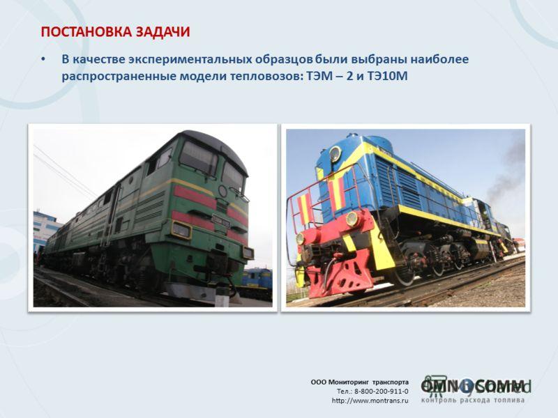 ООО Мониторинг транспорта Тел.: 8-800-200-911-0 http://www.montrans.ru ПОСТАНОВКА ЗАДАЧИ В качестве экспериментальных образцов были выбраны наиболее распространенные модели тепловозов: ТЭМ – 2 и ТЭ10М