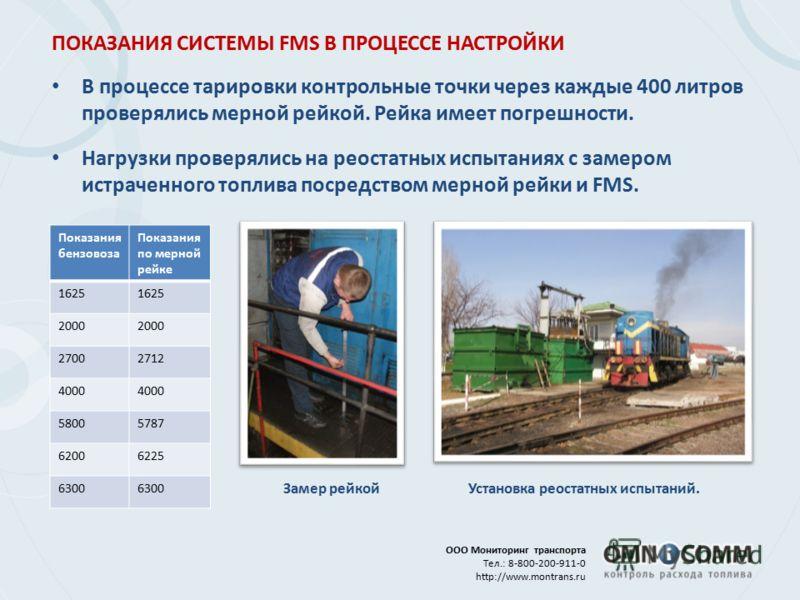 ПОКАЗАНИЯ СИСТЕМЫ FMS В ПРОЦЕССЕ НАСТРОЙКИ ООО Мониторинг транспорта Тел.: 8-800-200-911-0 http://www.montrans.ru В процессе тарировки контрольные точки через каждые 400 литров проверялись мерной рейкой. Рейка имеет погрешности. Нагрузки проверялись