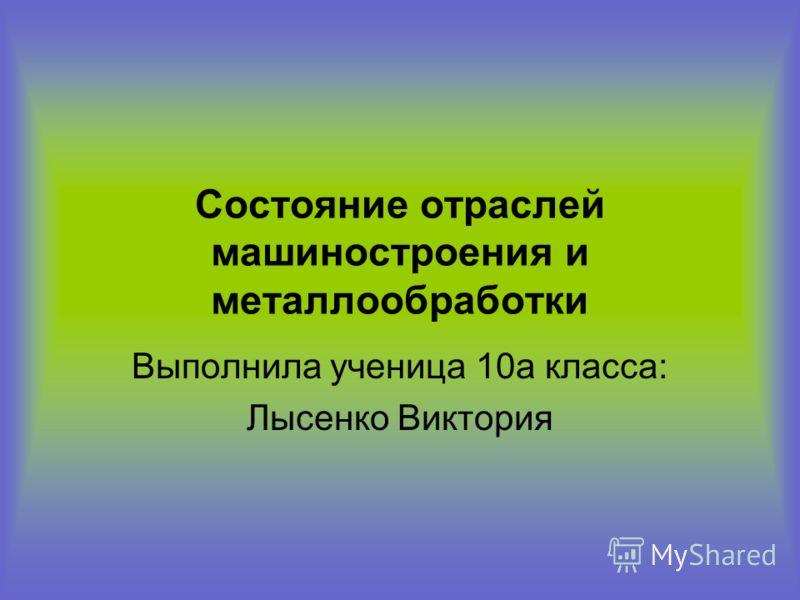 Состояние отраслей машиностроения и металлообработки Выполнила ученица 10а класса: Лысенко Виктория