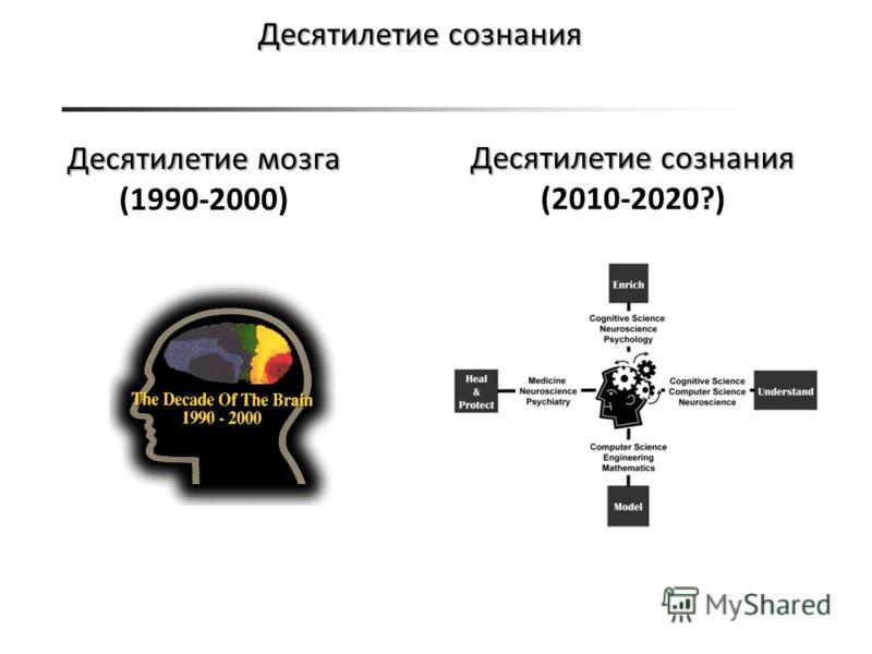 Десятилетие сознания Десятилетие мозга (1990-2000) Десятилетие сознания (2010-2020?)