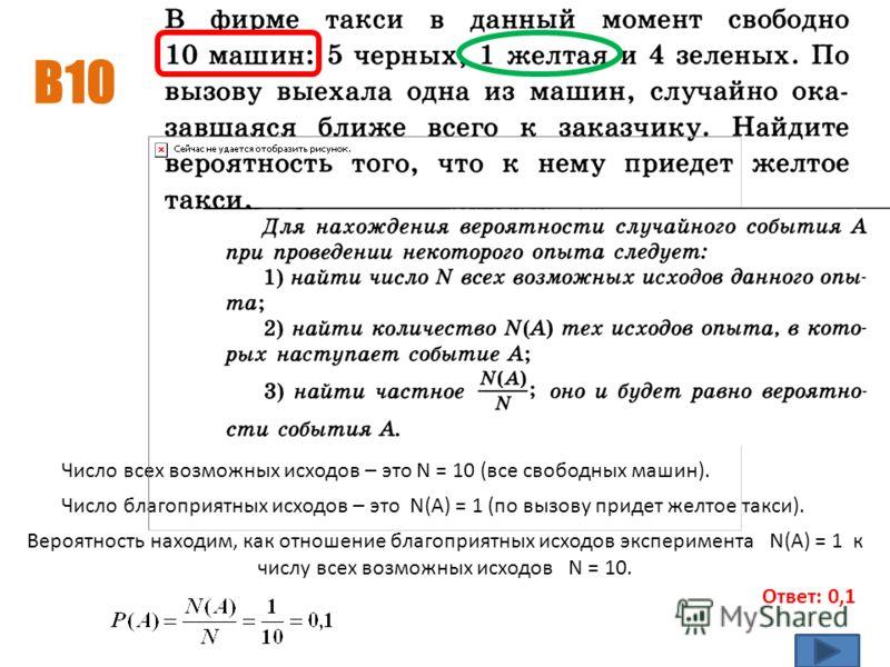 В10 Ответ: 0,1 Число благоприятных исходов – это N(A) = 1 (по вызову придет желтое такси). Число всех возможных исходов – это N = 10 (все свободных машин). Вероятность находим, как отношение благоприятных исходов эксперимента N(A) = 1 к числу всех во