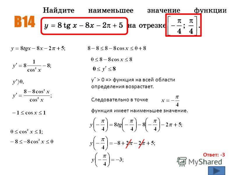 В14 Ответ: -3 функция имеет наименьшее значение. у´ > 0 => функция на всей области определения возрастает. Следовательно в точке
