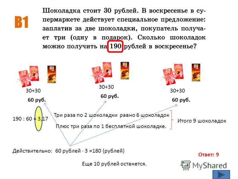 В1 30+30 190 : 60 3,17 60 руб. Ответ: 9 Действительно: 60 рублей · 3 =180 (рублей) Три раза по 2 шоколадки равно 6 шоколадок Плюс три раза по 1 бесплатной шоколадке. Итого 9 шоколадок Еще 10 рублей останется.