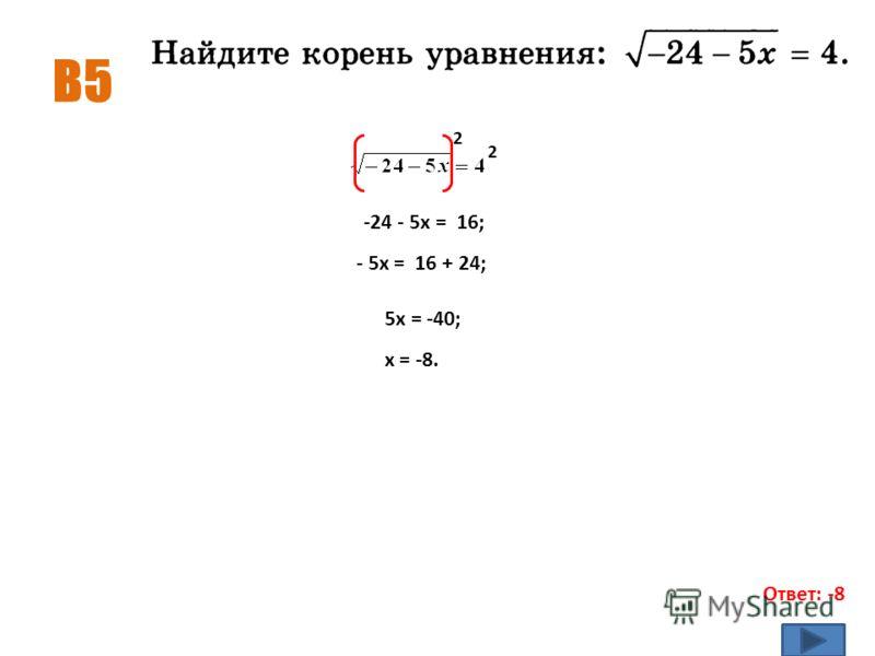 В5 Ответ: -8 2 2 -24 - 5х = 16; - 5х = 16 + 24; 5х = -40; х = -8.