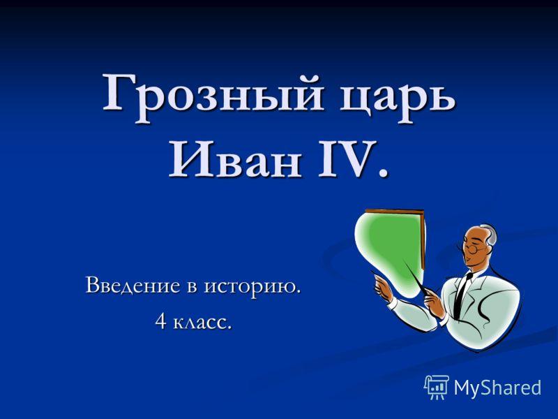Грозный царь Иван IV. Введение в историю. 4 класс.