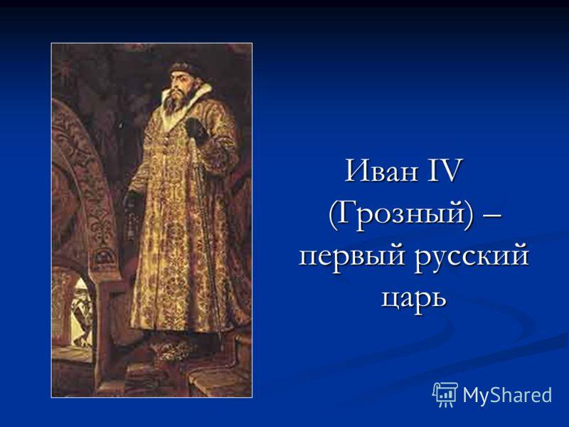 Иван IV (Грозный) – первый русский царь