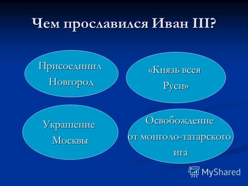 Чем прославился Иван III? ПрисоединилНовгород «Князь всея Руси» УкрашениеМосквы Освобождение от монголо-татарского ига
